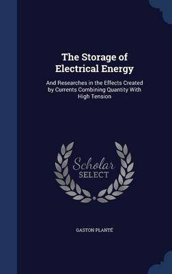 The Storage of Electrical Energy: And Researches in the Effects Created by Currents Combining Quantity with High Tension