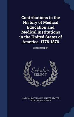 Contributions to the History of Medical Education and Medical Institutions in the United States of America. 1776-1876: Special Report