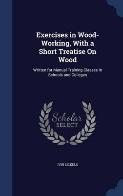 Exercises in Wood-Working, with a Short Treatise on Wood: Written for Manual Training Classes in Schools and Colleges