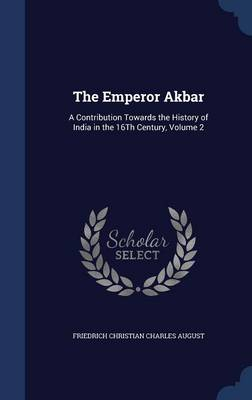 The Emperor Akbar: A Contribution Towards the History of India in the 16th Century; Volume 2