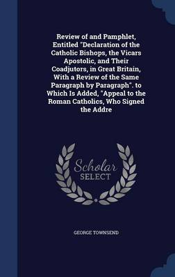 Review of and Pamphlet, Entitled Declaration of the Catholic Bishops, the Vicars Apostolic, and Their Coadjutors, in Great Britain, with a Review of the Same Paragraph by Paragraph. to Which Is Added, Appeal to the Roman Catholics, Who Signed the Addre