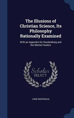 The Illusions of Christian Science, Its Philosophy Rationally Examined: With an Appendix on Swedenborg and the Mental Healers