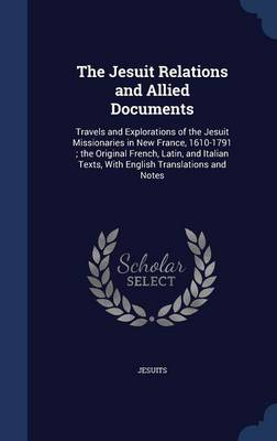 The Jesuit Relations and Allied Documents: Travels and Explorations of the Jesuit Missionaries in New France, 1610-1791; The Original French, Latin, and Italian Texts, with English Translations and Notes