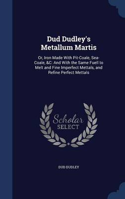 Dud Dudley's Metallum Martis: Or, Iron Made with Pit-Coale, Sea-Coale, &C: And with the Same Fuell to Melt and Fine Imperfect Mettals, and Refine Perfect Mettals