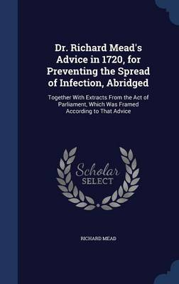 Dr. Richard Mead's Advice in 1720, for Preventing the Spread of Infection, Abridged: Together with Extracts from the Act of Parliament, Which Was Framed According to That Advice