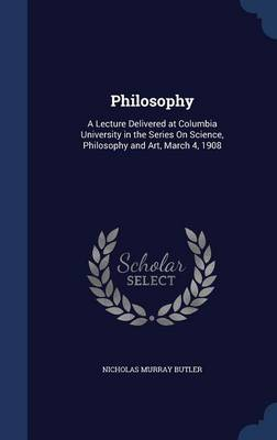 Philosophy: A Lecture Delivered at Columbia University in the Series on Science, Philosophy and Art, March 4, 1908