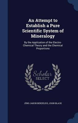 An Attempt to Establish a Pure Scientific System of Mineralogy: By the Application of the Electro-Chemical Theory and the Chemical Proportions