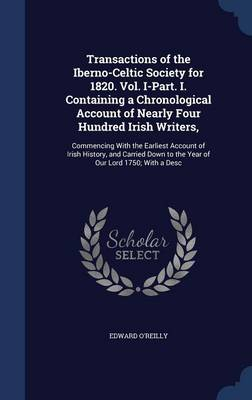 Transactions of the Iberno-Celtic Society for 1820. Vol. I-Part. I. Containing a Chronological Account of Nearly Four Hundred Irish Writers,: Commencing with the Earliest Account of Irish History, and Carried Down to the Year of Our Lord 1750; With a Desc