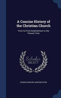 A Concise History of the Christian Church: From Its First Establishment to the Present Time
