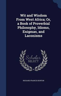 Wit and Wisdom from West Africa; Or, a Book of Proverbial Philosophy, Idioms, Enigmas, and Laconisms