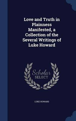 Love and Truth in Plainness Manifested, a Collection of the Several Writings of Luke Howard
