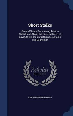 Short Stalks: Second Series, Comprising Trips in Somaliland, Sinai, the Eastern Desert of Egypt, Crete, the Carpathian Mountains, and Daghestan