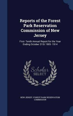Reports of the Forest Park Reservation Commission of New Jersey: First- Tenth Annual Report for the Year Ending October 31st 1905- 1914