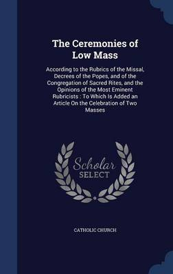 The Ceremonies of Low Mass: According to the Rubrics of the Missal, Decrees of the Popes, and of the Congregation of Sacred Rites, and the Opinions of the Most Eminent Rubricists: To Which Is Added an Article on the Celebration of Two Masses