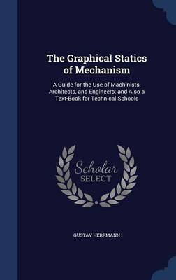 The Graphical Statics of Mechanism: A Guide for the Use of Machinists, Architects, and Engineers; And Also a Text-Book for Technical Schools