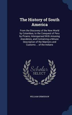 The History of South America: From the Discovery of the New World by Columbus, to the Conquest of Peru by Pizarro; Interspersed with Amusing Anecdotes, and Containing a Minute Description of the Manners and Customs ... of the Indians