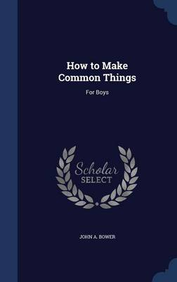 How to Make Common Things: For Boys