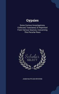 Gypsies: Some Curious Investigations, Collected, Translated, or Reprinted from Various Sources, Concerning This Peculiar Race