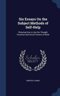 Six Essays on the Subject Methods of Self-Help: Showing How to Use the Thought Faculties and Occult Powers of Mind