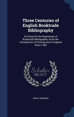 Three Centuries of English Booktrade Bibliography: An Essay on the Beginnings of Booktrade Bibliography Since the Introduction of Printing and in England Since 1595