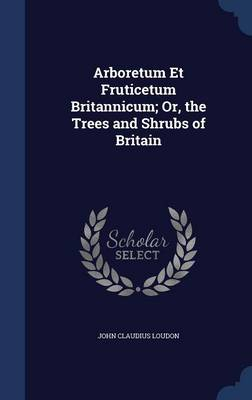 Arboretum Et Fruticetum Britannicum; Or, the Trees and Shrubs of Britain