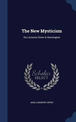 The New Mysticism: Six Lectures Given in Kensington