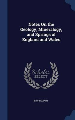 Notes on the Geology, Mineralogy, and Springs of England and Wales