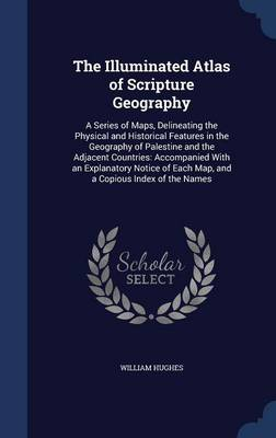 The Illuminated Atlas of Scripture Geography: A Series of Maps, Delineating the Physical and Historical Features in the Geography of Palestine and the Adjacent Countries: Accompanied with an Explanatory Notice of Each Map, and a Copious Index of the Names