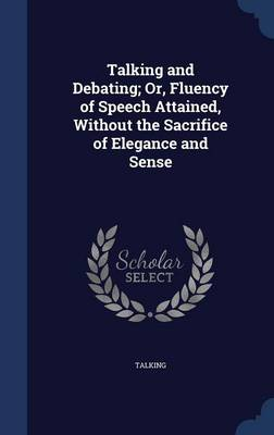 Talking and Debating; Or, Fluency of Speech Attained, Without the Sacrifice of Elegance and Sense