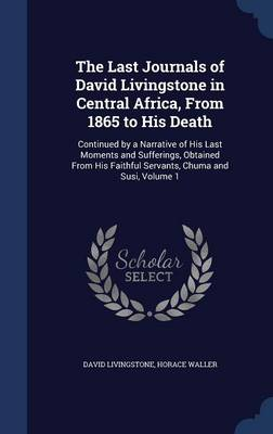 The Last Journals of David Livingstone in Central Africa, from 1865 to His Death: Continued by a Narrative of His Last Moments and Sufferings, Obtained from His Faithful Servants, Chuma and Susi, Volume 1
