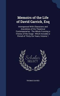 Memoirs of the Life of David Garrick, Esq: Interspersed with Characters and Anecdotes of His Theatrical Contemporaries: The Whole Forming a History of the Stage: Which Includes a Period of Thirty-Six Years, Volume 1