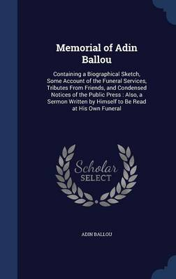 Memorial of Adin Ballou: Containing a Biographical Sketch, Some Account of the Funeral Services, Tributes from Friends, and Condensed Notices of the Public Press: Also, a Sermon Written by Himself to Be Read at His Own Funeral