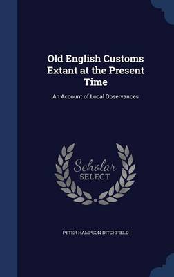 Old English Customs Extant at the Present Time: An Account of Local Observances
