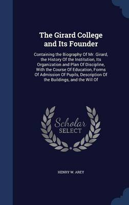 The Girard College and Its Founder: Containing the Biography of Mr. Girard, the History of the Institution, Its Organization and Plan of Discipline, with the Course of Education, Forms of Admission of Pupils, Description of the Buildings, and the Will of