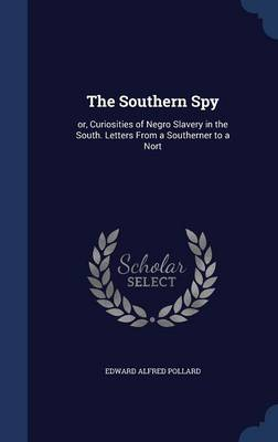 The Southern Spy: Or, Curiosities of Negro Slavery in the South. Letters from a Southerner to a Nort