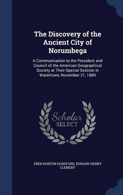 The Discovery of the Ancient City of Norumbega: A Communication to the President and Council of the American Geographical Society at Their Special Session in Watertown, November 21, 1889