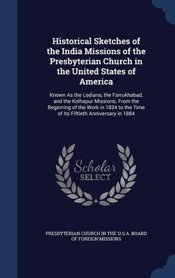 Historical Sketches of the India Missions of the Presbyterian Church in the United States of America: Known as the Lodiana, the Farrukhabad, and the Kolhapur Missions; From the Beginning of the Work in 1834 to the Time of Its Fiftieth Anniversary in 1884