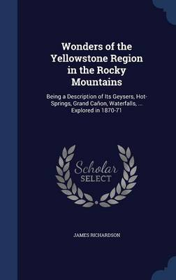 Wonders of the Yellowstone Region in the Rocky Mountains: Being a Description of Its Geysers, Hot-Springs, Grand Canon, Waterfalls, ... Explored in 1870-71