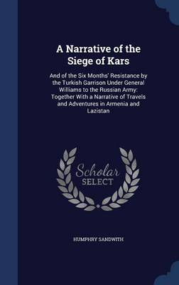 A Narrative of the Siege of Kars: And of the Six Months' Resistance by the Turkish Garrison Under General Williams to the Russian Army: Together with a Narrative of Travels and Adventures in Armenia and Lazistan