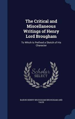 The Critical and Miscellaneous Writings of Henry Lord Brougham: To Which Is Prefixed a Sketch of His Character