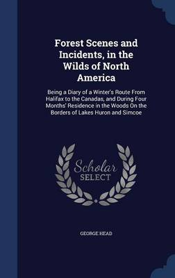 Forest Scenes and Incidents, in the Wilds of North America: Being a Diary of a Winter's Route from Halifax to the Canadas, and During Four Months' Residence in the Woods on the Borders of Lakes Huron and Simcoe