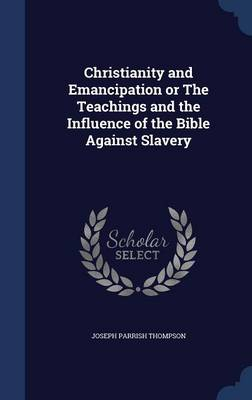 Christianity and Emancipation or the Teachings and the Influence of the Bible Against Slavery