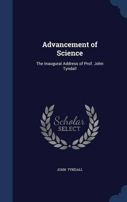 Advancement of Science: The Inaugural Address of Prof. John Tyndall
