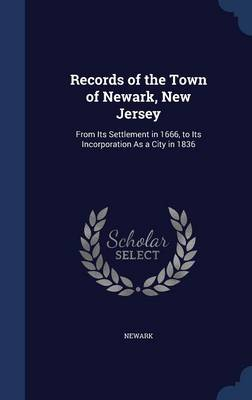 Records of the Town of Newark, New Jersey: From Its Settlement in 1666, to Its Incorporation as a City in 1836