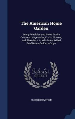 The American Home Garden: Being Principles and Rules for the Culture of Vegetables, Fruits, Flowers, and Shrubbery. to Which Are Added Brief Notes on Farm Crops