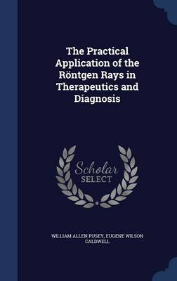 The Practical Application of the Rontgen Rays in Therapeutics and Diagnosis
