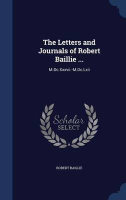 The Letters and Journals of Robert Baillie ...: M.DC.XXXVII.-M.DC.LXII