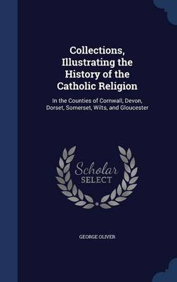 Collections, Illustrating the History of the Catholic Religion: In the Counties of Cornwall, Devon, Dorset, Somerset, Wilts, and Gloucester