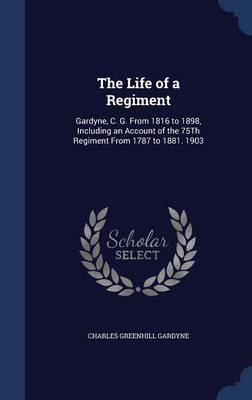 The Life of a Regiment: Gardyne, C. G. from 1816 to 1898, Including an Account of the 75th Regiment from 1787 to 1881. 1903