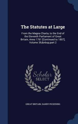 The Statutes at Large: From the Magna Charta, to the End of the Eleventh Parliament of Great Britain, Anno 1761 [Continued to 1807], Volume 39, Part 2